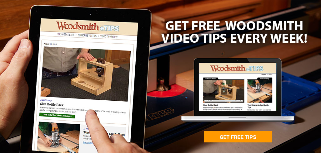 Get free Woodsmith video tips every week!